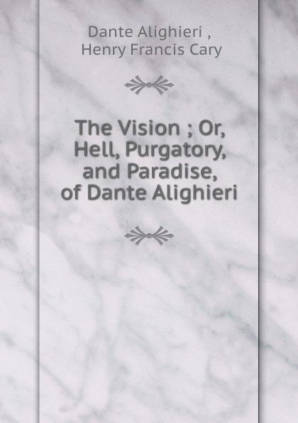 Dante Alighieri The Vision ; Or, Hell, Purgatory, and Paradise, of Dante Alighieri dante alighieri the divine comedy of dante alighieri hell purgatory paradise italian edition