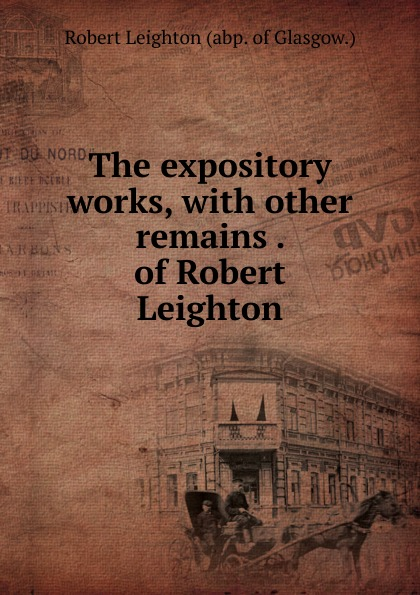 Robert Leighton The expository works, with other remains . of Robert Leighton