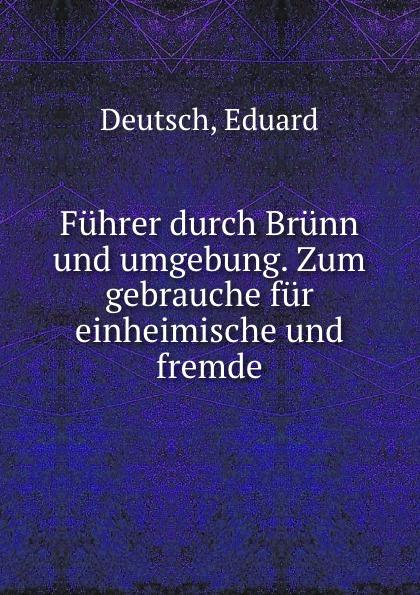Eduard Deutsch Fuhrer durch Brunn und umgebung. Zum gebrauche fur einheimische und fremde