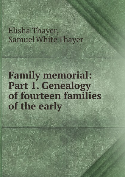 Elisha Thayer Family memorial: Part 1. Genealogy of fourteen families of the early .