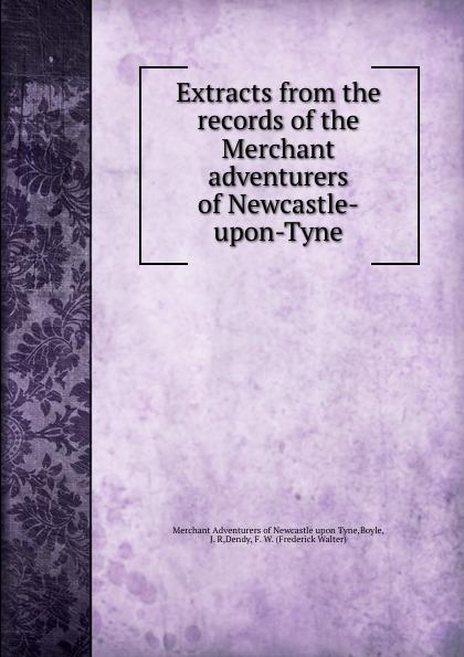 Merchant Adventurers of Newcastle upon Tyne Extracts from the records of the Merchant adventurers of Newcastle-upon-Tyne slayer newcastle upon tyne