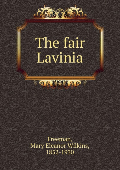 Mary Eleanor Wilkins Freeman The fair Lavinia