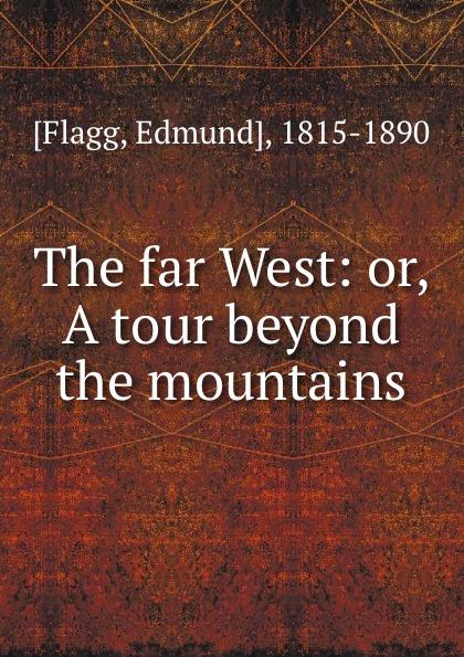 Edmund Flagg The far West: or, A tour beyond the mountains beyond the mountains