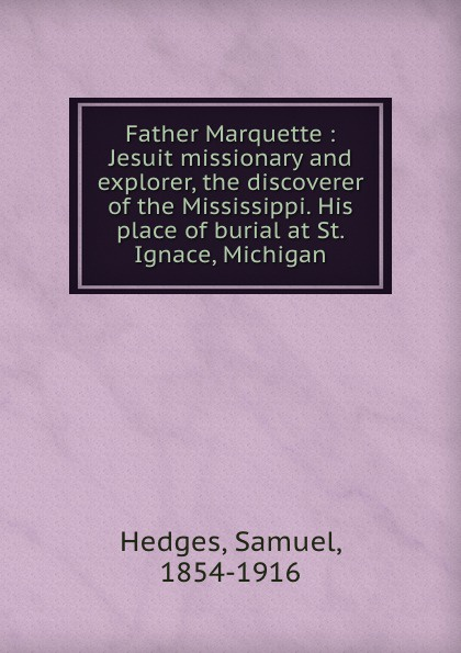 Father Marquette : Jesuit missionary and explorer, the discoverer of the Mississippi. His place of burial at St. Ignace, Michigan