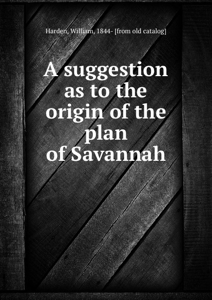 William Harden A suggestion as to the origin of the plan of Savannah