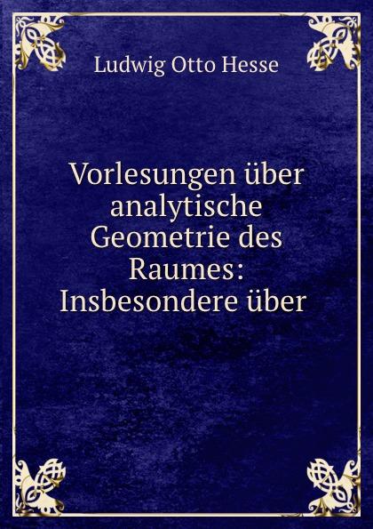 Ludwig Otto Hesse Vorlesungen uber analytische Geometrie des Raumes: Insbesondere uber . c f plattner vorlesungen uber allgemeine huttenkunde volume 2