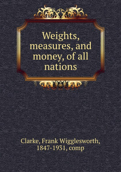 Frank Wigglesworth Clarke Weights, measures, and money, of all nations