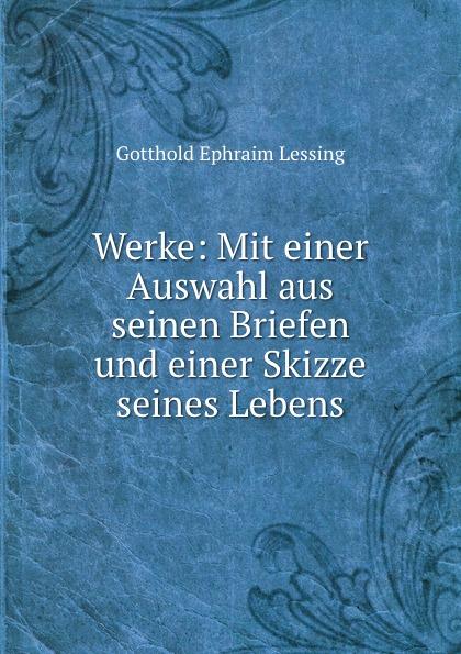 Gotthold Ephraim Lessing Werke: Mit einer Auswahl aus seinen Briefen und einer Skizze seines Lebens o preusse sperber peru eine skizze seines wirtschaftlichen und staatlichen lebens