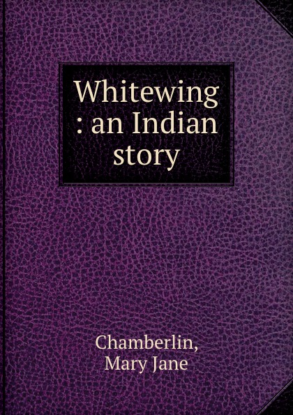 Mary Jane Chamberlin Whitewing : an Indian story