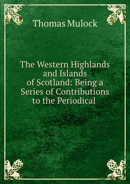 Thomas Mulock The Western Highlands and Islands of Scotland: Being a Series of Contributions to the Periodical . samuel johnson a journey to the western islands of scotland