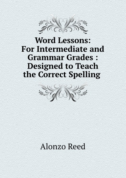 Alonzo Reed Word Lessons: For Intermediate and Grammar Grades : Designed to Teach the Correct Spelling . alonzo reed word lessons
