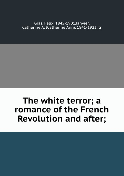 Félix Gras The white terror; a romance of the French Revolution and after; the white terror