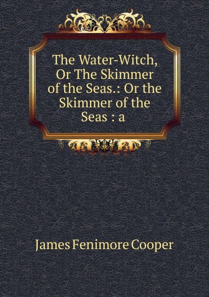 James Fenimore Cooper The Water-Witch, Or The Skimmer of the Seas.: Or the Skimmer of the Seas : a . j fenimore cooper the water witch or the skimmer of the seas