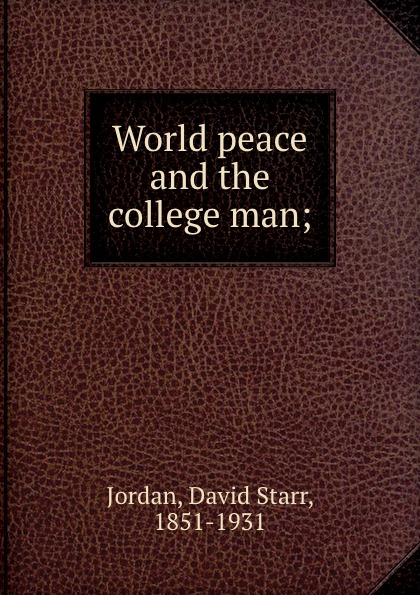 David Starr Jordan World peace and the college man;