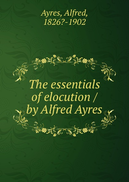 Alfred Ayres The essentials of elocution / by Alfred Ayres ayres alfred the mentor