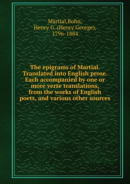 Henry G. Bohn The epigrams of Martial. Translated into English prose. Each accompanied by one or more verse translations, from the works of English poets, and various other sources henry g bohn a dictionary of quotations from english and american poets based upon bohn s edition revised corrected and enlarged twelve hundred quotations added from american authors