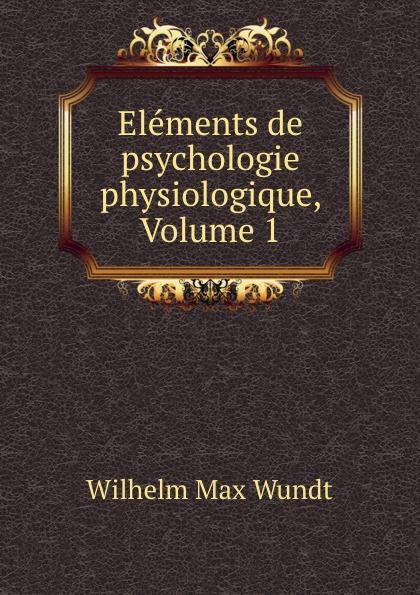 Wundt Wilhelm Max Elements de psychologie physiologique, Volume 1 wundt wilhelm max elements de psychologie physiologique 1