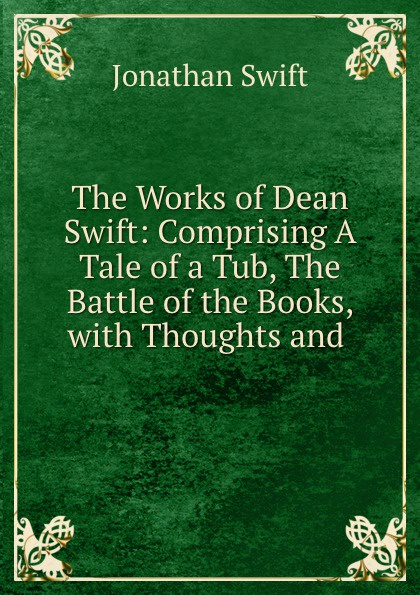 Jonathan Swift The Works of Dean Swift: Comprising A Tale of a Tub, The Battle of the Books, with Thoughts and . jonathan swift the battle of the books
