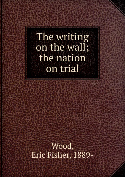 Eric Fisher Wood The writing on the wall; the nation on trial writing on the wall