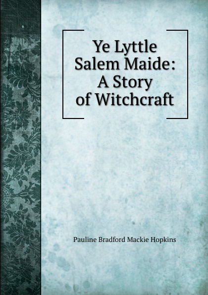 Pauline Bradford Mackie Hopkins Ye Lyttle Salem Maide: A Story of Witchcraft