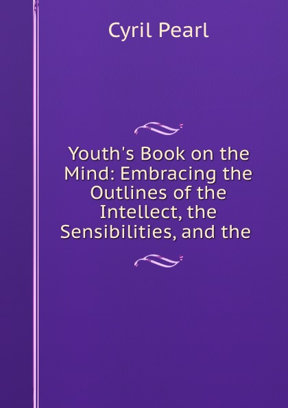 Cyril Pearl Youth.s Book on the Mind: Embracing the Outlines of the Intellect, the Sensibilities, and the .