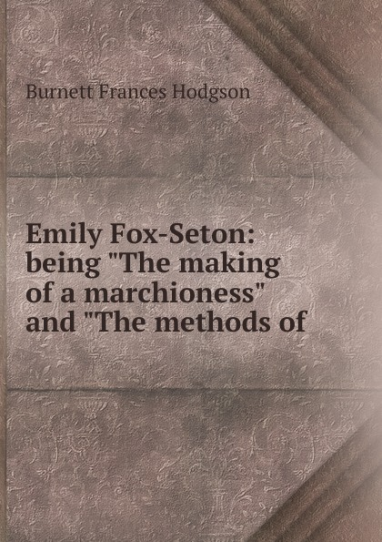 Burnett Frances Hodgson Emily Fox-Seton: being The making of a marchioness and The methods of . burnett frances hodgson the shuttle