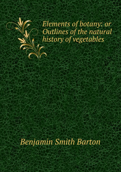 Benjamin Smith Barton Elements of botany: or Outlines of the natural history of vegetables . недорого