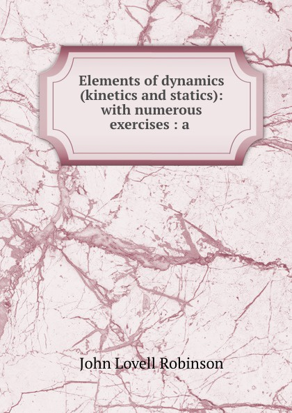 Elements of dynamics (kinetics and statics): with numerous exercises : a .