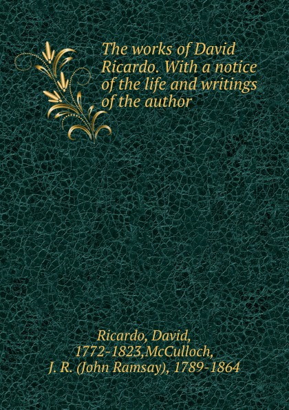 David Ricardo The works of David Ricardo. With a notice of the life and writings of the author david ricardo the works of david ricardo with a notice of the life and writings of the author