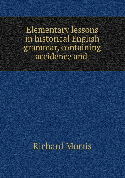 Richard Morris Elementary lessons in historical English grammar, containing accidence and . недорго, оригинальная цена