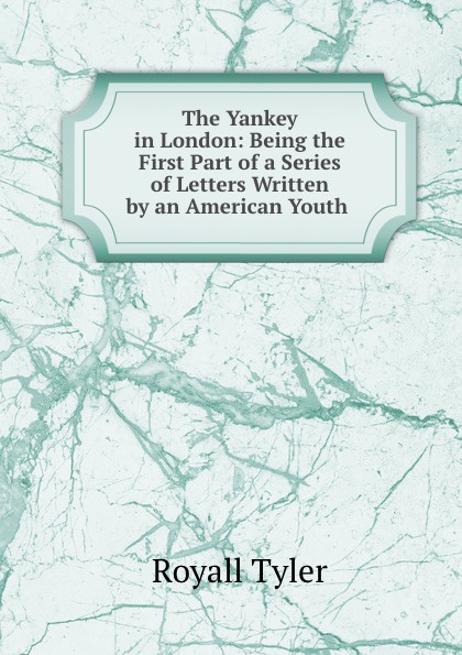 Royall Tyler The Yankey in London: Being the First Part of a Series of Letters Written by an American Youth . недорого