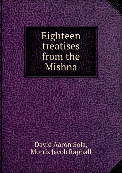 David Aaron Sola Eighteen treatises from the Mishna abraham de sola biography of david aaron de sola