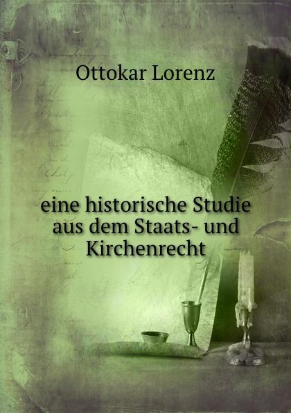 Ottokar Lorenz eine historische Studie aus dem Staats- und Kirchenrecht