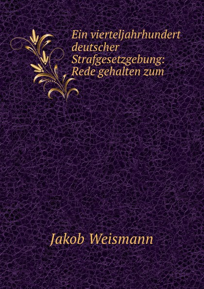 Jakob Weismann Ein vierteljahrhundert deutscher Strafgesetzgebung: Rede gehalten zum . недорого