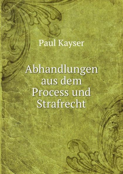 Paul Kayser Abhandlungen aus dem Process und Strafrecht.