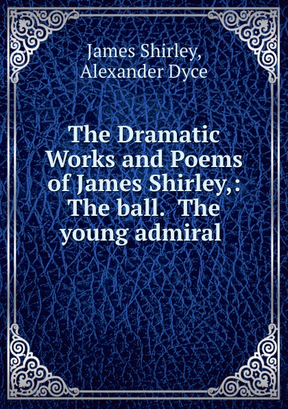 James Shirley The Dramatic Works and Poems of James Shirley,: The ball. The young admiral . james murray