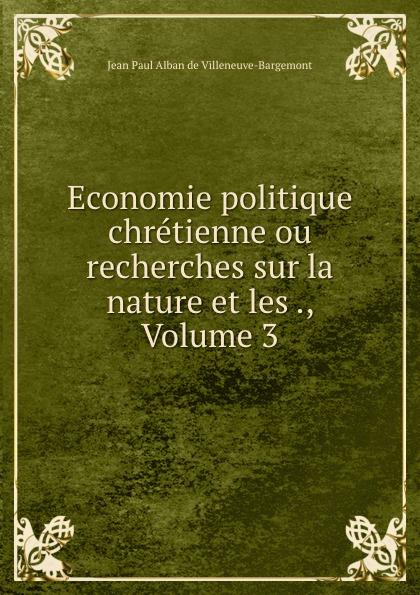 Jean Paul Alban de Villeneuve-Bargemont Economie politique chretienne ou recherches sur la nature et les ., Volume 3 jean batiste say traite d economie politique t 1
