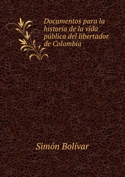 Simón Bolívar Documentos para la historia de la vida publica del libertador de Colombia . bolívar simón 1783 1830 proyecto de constitucion para la republica de bolivia y discurso del libertador spanish edition