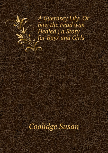 Coolidge Susan A Guernsey Lily: Or how the Feud was Healed ; a Story for Boys and Girls coolidge susan a round dozen