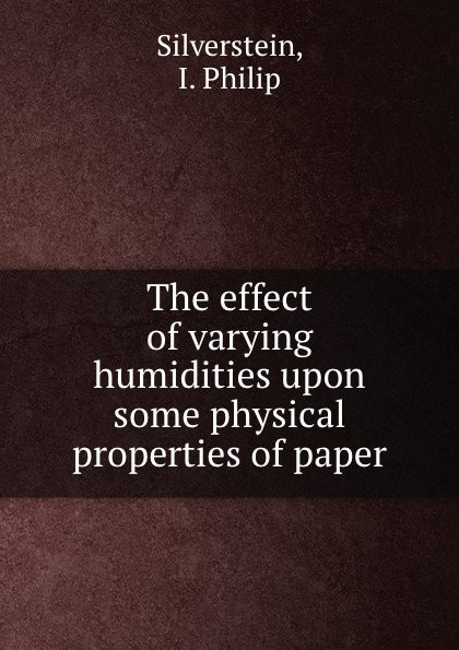 I. Philip Silverstein The effect of varying humidities upon some physical properties of paper i philip silverstein the effect of varying humidities upon some physical properties of paper