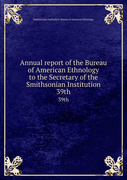 Annual report of the Bureau American Ethnology to Secretary Smithsonian Institution. 39th