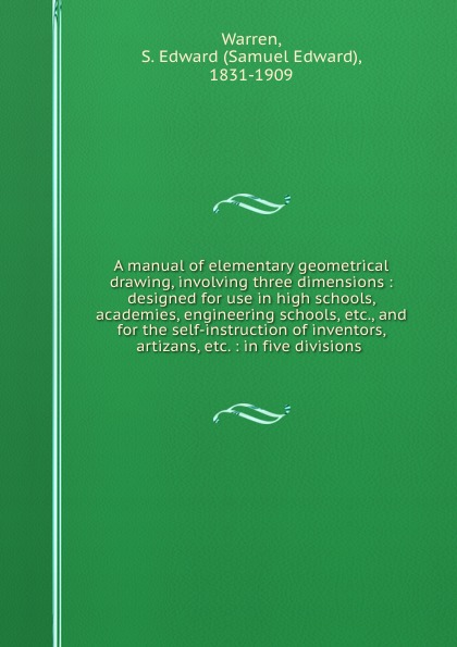 Samuel Edward Warren A manual of elementary geometrical drawing, involving three dimensions : designed for use in high schools, academies, engineering schools, etc., and for the self-instruction of inventors, artizans, etc. : in five divisions .