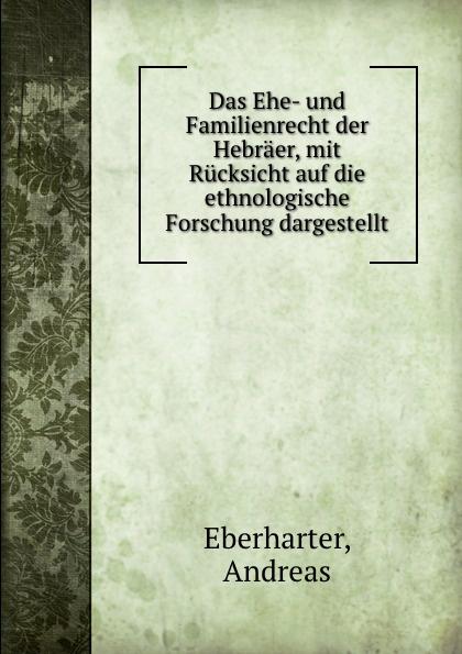Andreas Eberharter Das Ehe- und Familienrecht der Hebraer, mit Rucksicht auf die ethnologische Forschung dargestellt
