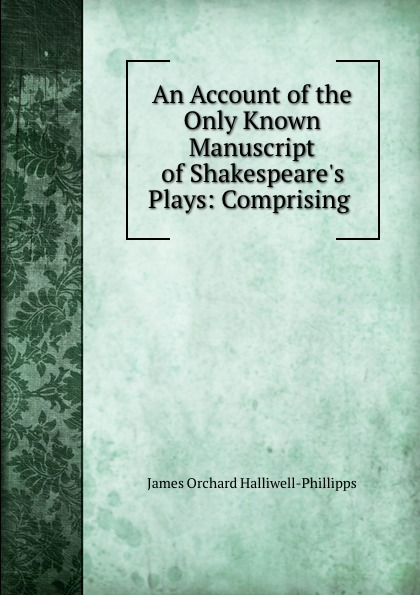 James Orchard Halliwell-Phillipps An Account of the Only Known Manuscript of Shakespeare.s Plays: Comprising .