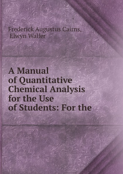 Frederick Augustus Cairns A Manual of Quantitative Chemical Analysis for the Use of Students: For the . frederick augustus ross f a frederick augustus ross slavery ordained of god