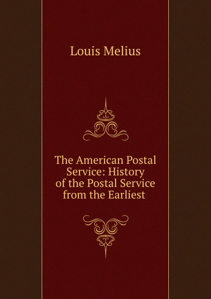 Louis Melius The American Postal Service: History of the Postal Service from the Earliest .