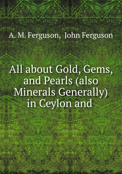 A.M. Ferguson All about Gold, Gems, and Pearls (also Minerals Generally) in Ceylon and .