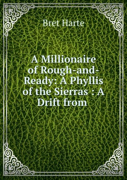 Bret Harte A Millionaire of Rough-and-Ready: A Phyllis of the Sierras : A Drift from . цена в Москве и Питере