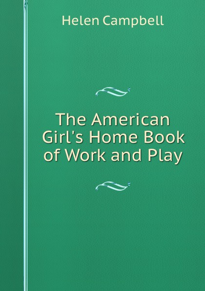 Helen Campbell The American Girl.s Home Book of Work and Play