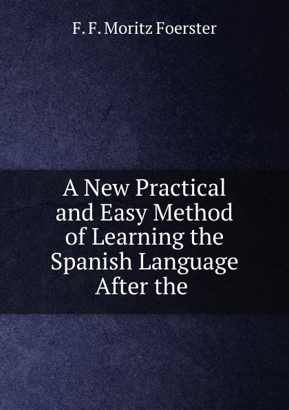 F.F. Moritz Foerster A New Practical and Easy Method of Learning the Spanish Language After the . don salvo a new practical and easy method of learning the spanish language after the system of f ahn by